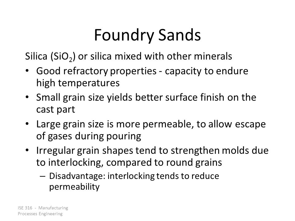 ISE 316 - Manufacturing Processes Engineering Foundry Sands Silica (SiO 2 ) or silica mixed with other minerals Good refractory properties ‑ capacity