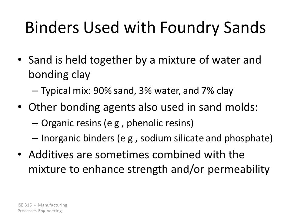 ISE 316 - Manufacturing Processes Engineering Binders Used with Foundry Sands Sand is held together by a mixture of water and bonding clay – Typical m