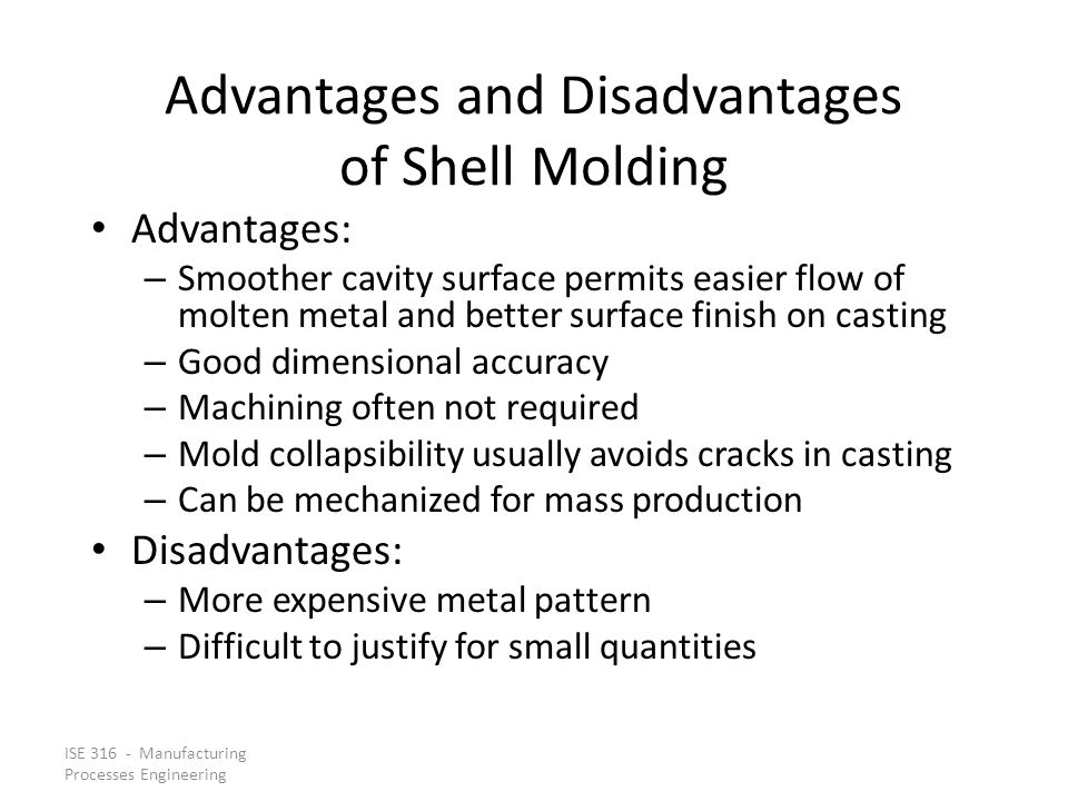 ISE 316 - Manufacturing Processes Engineering Advantages and Disadvantages of Shell Molding Advantages: – Smoother cavity surface permits easier flow