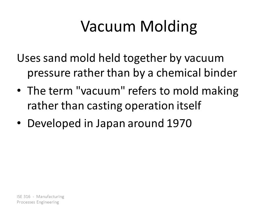 ISE 316 - Manufacturing Processes Engineering Vacuum Molding Uses sand mold held together by vacuum pressure rather than by a chemical binder The term vacuum refers to mold making rather than casting operation itself Developed in Japan around 1970