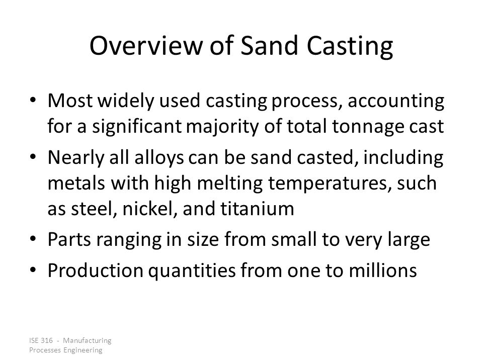 ISE 316 - Manufacturing Processes Engineering Overview of Sand Casting Most widely used casting process, accounting for a significant majority of tota
