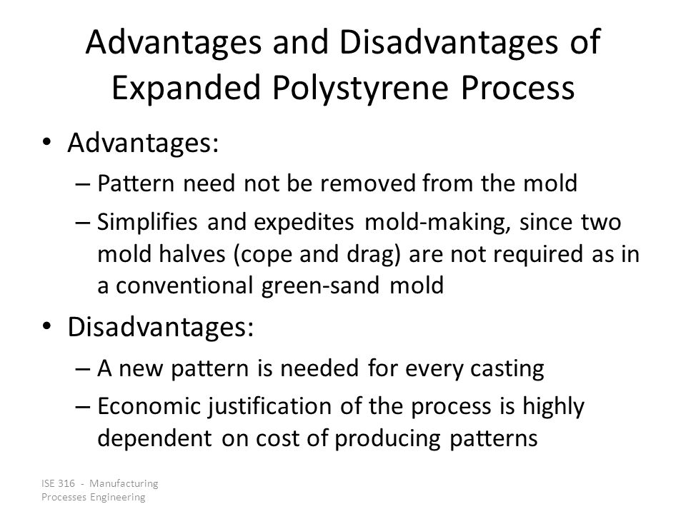 ISE 316 - Manufacturing Processes Engineering Advantages and Disadvantages of Expanded Polystyrene Process Advantages: – Pattern need not be removed f