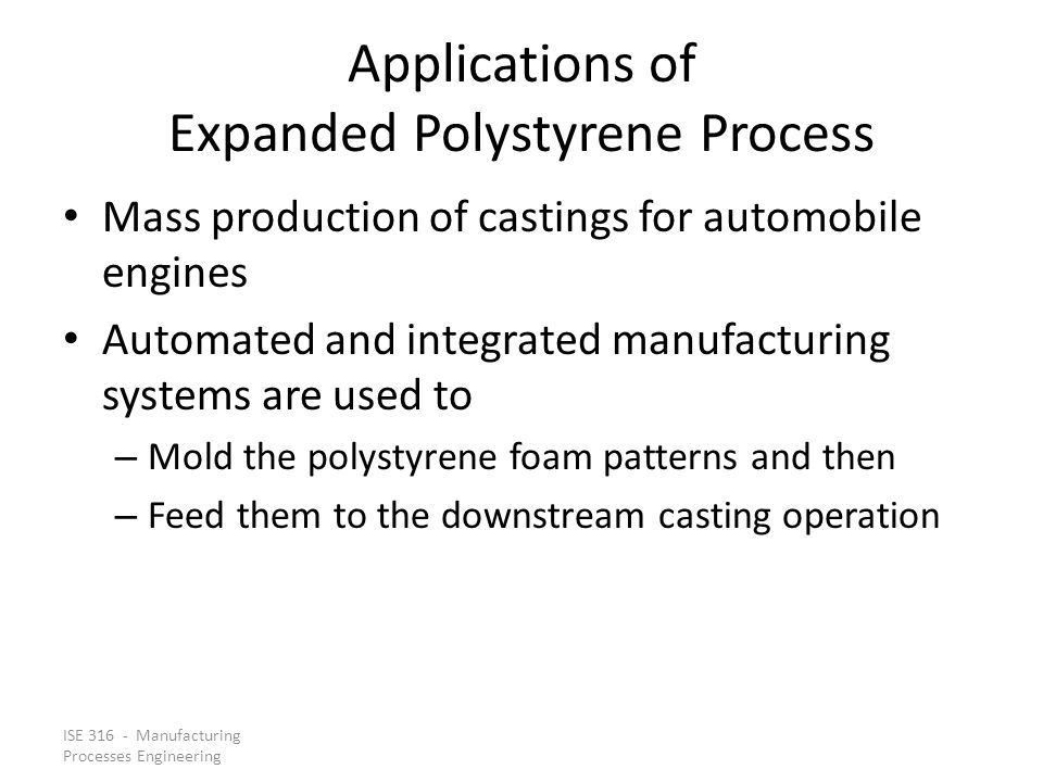 ISE 316 - Manufacturing Processes Engineering Applications of Expanded Polystyrene Process Mass production of castings for automobile engines Automate