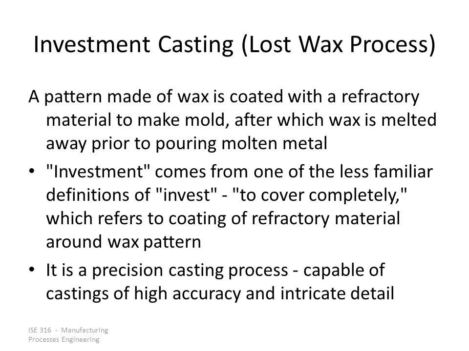 ISE 316 - Manufacturing Processes Engineering Investment Casting (Lost Wax Process) A pattern made of wax is coated with a refractory material to make mold, after which wax is melted away prior to pouring molten metal Investment comes from one of the less familiar definitions of invest - to cover completely, which refers to coating of refractory material around wax pattern It is a precision casting process - capable of castings of high accuracy and intricate detail