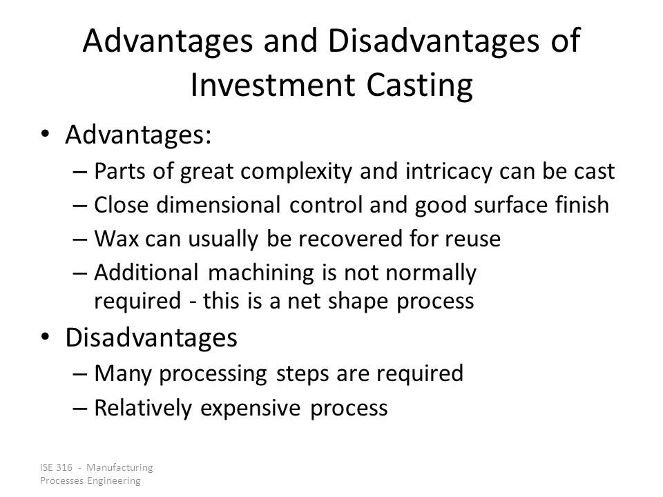 ISE 316 - Manufacturing Processes Engineering Advantages and Disadvantages of Investment Casting Advantages: – Parts of great complexity and intricacy can be cast – Close dimensional control and good surface finish – Wax can usually be recovered for reuse – Additional machining is not normally required ‑ this is a net shape process Disadvantages – Many processing steps are required – Relatively expensive process