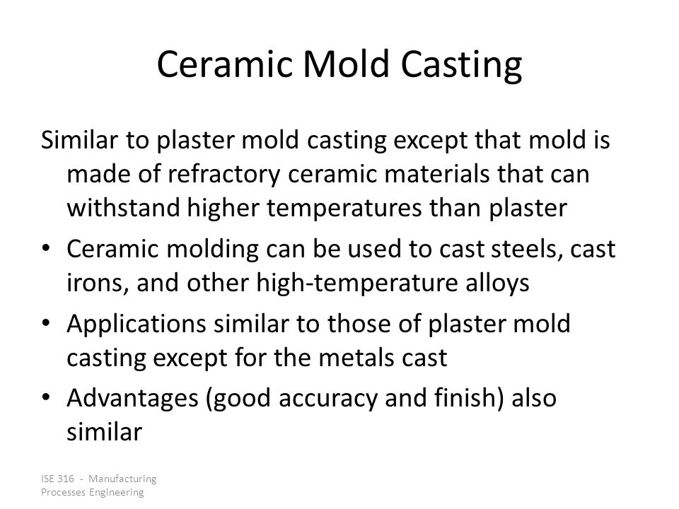 ISE 316 - Manufacturing Processes Engineering Ceramic Mold Casting Similar to plaster mold casting except that mold is made of refractory ceramic materials that can withstand higher temperatures than plaster Ceramic molding can be used to cast steels, cast irons, and other high ‑ temperature alloys Applications similar to those of plaster mold casting except for the metals cast Advantages (good accuracy and finish) also similar