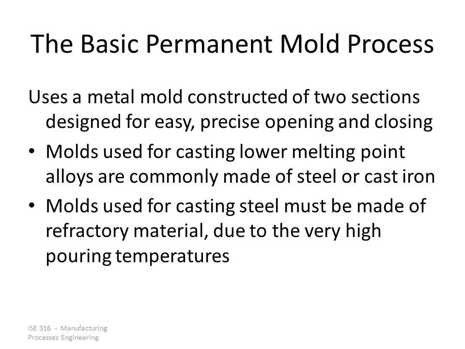 ISE 316 - Manufacturing Processes Engineering The Basic Permanent Mold Process Uses a metal mold constructed of two sections designed for easy, precise opening and closing Molds used for casting lower melting point alloys are commonly made of steel or cast iron Molds used for casting steel must be made of refractory material, due to the very high pouring temperatures