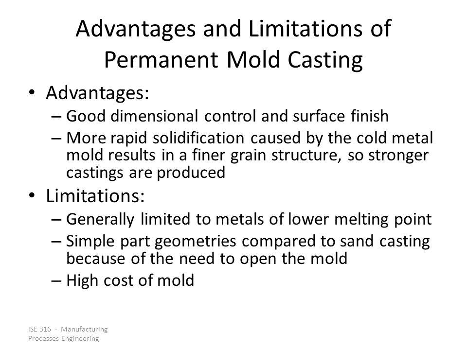 ISE 316 - Manufacturing Processes Engineering Advantages and Limitations of Permanent Mold Casting Advantages: – Good dimensional control and surface finish – More rapid solidification caused by the cold metal mold results in a finer grain structure, so stronger castings are produced Limitations: – Generally limited to metals of lower melting point – Simple part geometries compared to sand casting because of the need to open the mold – High cost of mold