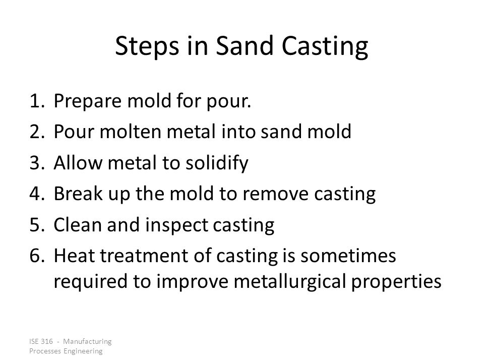 ISE 316 - Manufacturing Processes Engineering Steps in Sand Casting 1.Prepare mold for pour.
