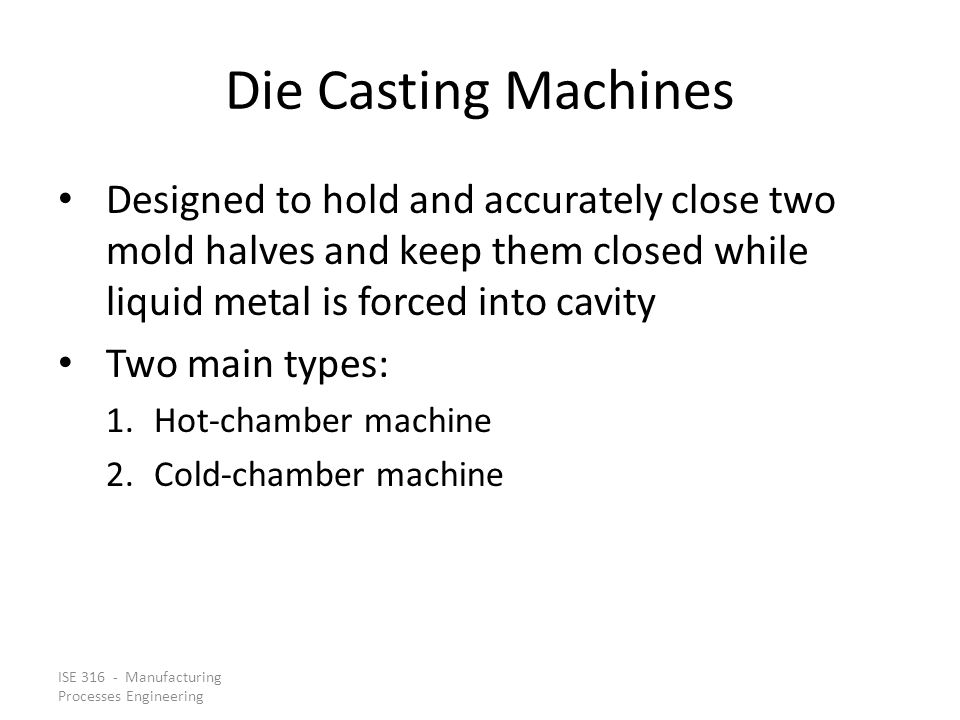 ISE 316 - Manufacturing Processes Engineering Die Casting Machines Designed to hold and accurately close two mold halves and keep them closed while li