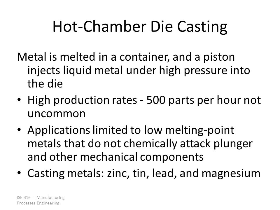ISE 316 - Manufacturing Processes Engineering Hot-Chamber Die Casting Metal is melted in a container, and a piston injects liquid metal under high pre