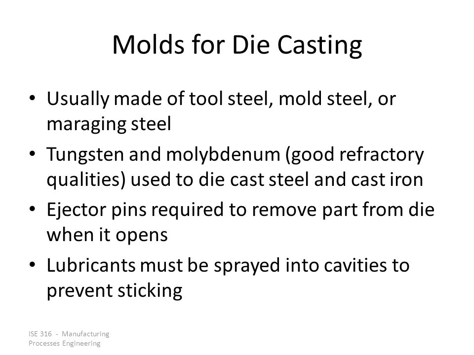 ISE 316 - Manufacturing Processes Engineering Molds for Die Casting Usually made of tool steel, mold steel, or maraging steel Tungsten and molybdenum (good refractory qualities) used to die cast steel and cast iron Ejector pins required to remove part from die when it opens Lubricants must be sprayed into cavities to prevent sticking