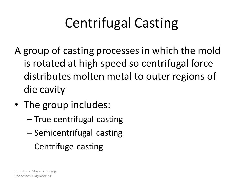 ISE 316 - Manufacturing Processes Engineering Centrifugal Casting A group of casting processes in which the mold is rotated at high speed so centrifugal force distributes molten metal to outer regions of die cavity The group includes: – True centrifugal casting – Semicentrifugal casting – Centrifuge casting