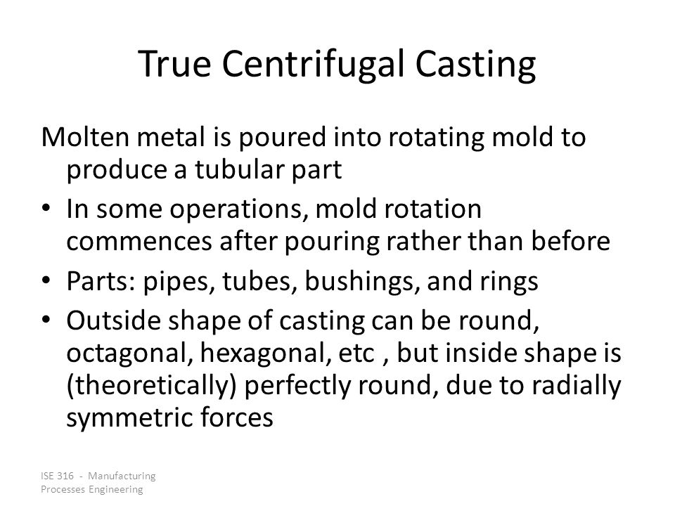 ISE 316 - Manufacturing Processes Engineering True Centrifugal Casting Molten metal is poured into rotating mold to produce a tubular part In some ope