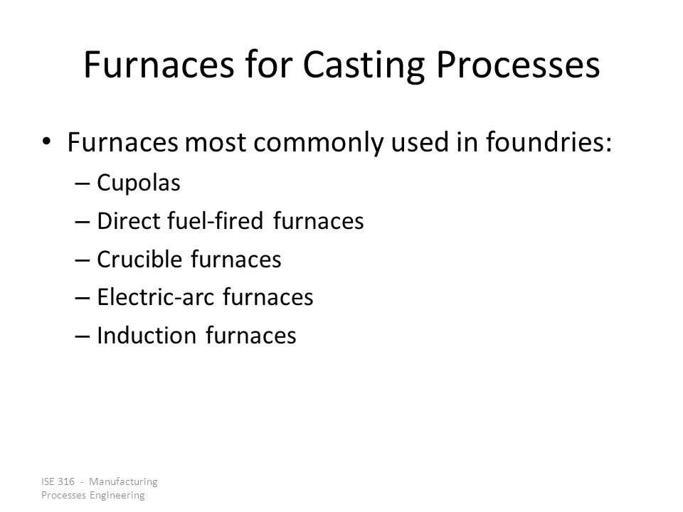 ISE 316 - Manufacturing Processes Engineering Furnaces for Casting Processes Furnaces most commonly used in foundries: – Cupolas – Direct fuel ‑ fired furnaces – Crucible furnaces – Electric ‑ arc furnaces – Induction furnaces
