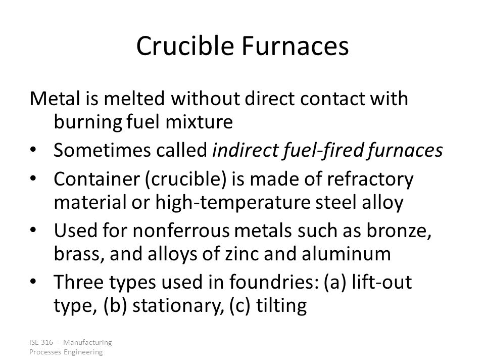 ISE 316 - Manufacturing Processes Engineering Crucible Furnaces Metal is melted without direct contact with burning fuel mixture Sometimes called indirect fuel ‑ fired furnaces Container (crucible) is made of refractory material or high ‑ temperature steel alloy Used for nonferrous metals such as bronze, brass, and alloys of zinc and aluminum Three types used in foundries: (a) lift ‑ out type, (b) stationary, (c) tilting