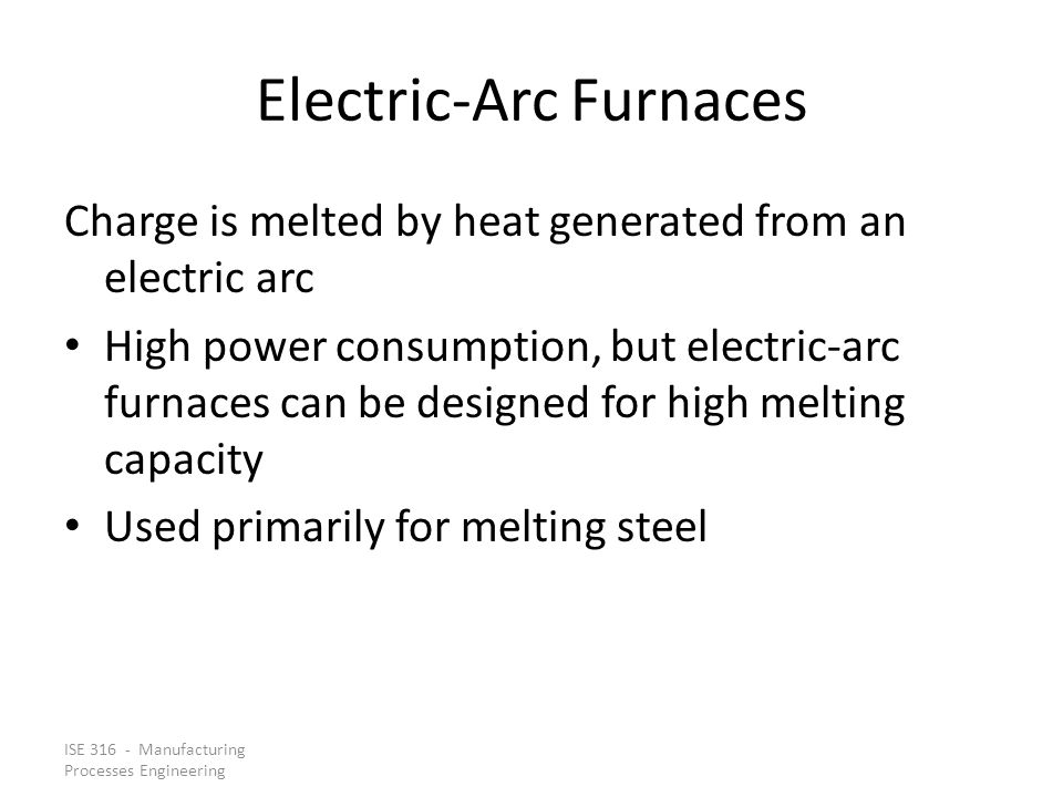ISE 316 - Manufacturing Processes Engineering Electric ‑ Arc Furnaces Charge is melted by heat generated from an electric arc High power consumption, but electric ‑ arc furnaces can be designed for high melting capacity Used primarily for melting steel
