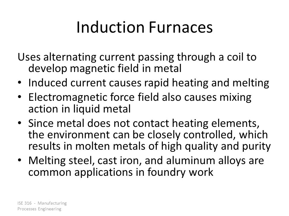 ISE 316 - Manufacturing Processes Engineering Induction Furnaces Uses alternating current passing through a coil to develop magnetic field in metal Induced current causes rapid heating and melting Electromagnetic force field also causes mixing action in liquid metal Since metal does not contact heating elements, the environment can be closely controlled, which results in molten metals of high quality and purity Melting steel, cast iron, and aluminum alloys are common applications in foundry work