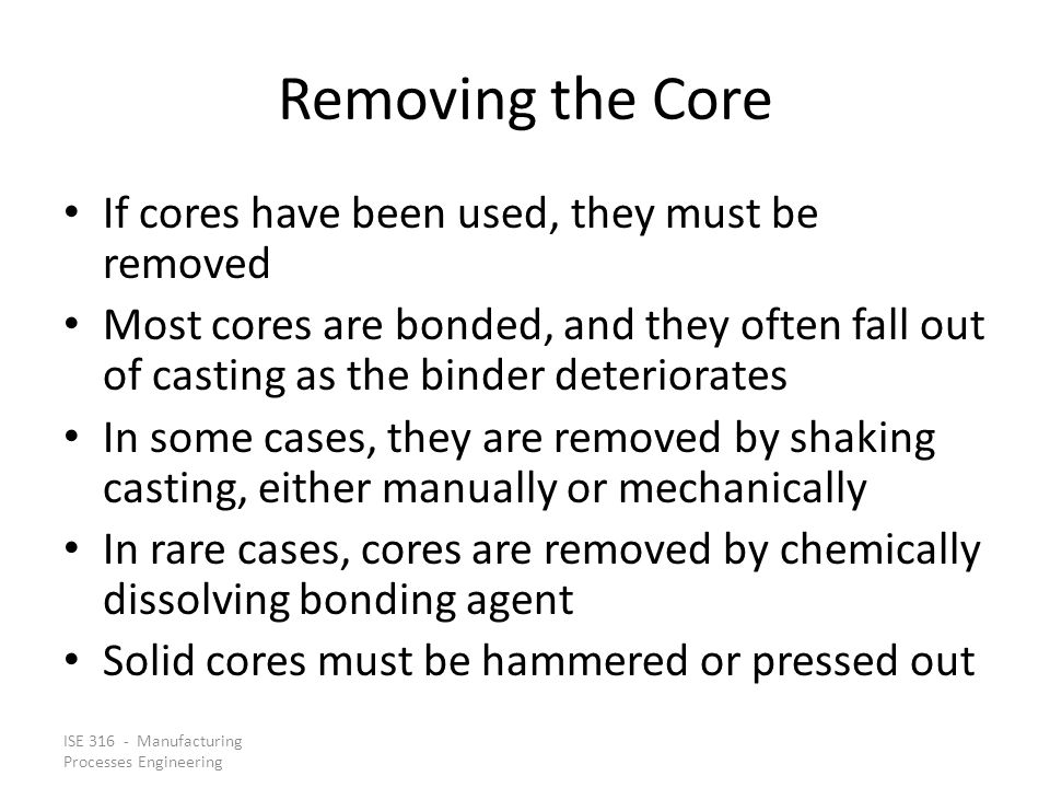 ISE 316 - Manufacturing Processes Engineering Removing the Core If cores have been used, they must be removed Most cores are bonded, and they often fall out of casting as the binder deteriorates In some cases, they are removed by shaking casting, either manually or mechanically In rare cases, cores are removed by chemically dissolving bonding agent Solid cores must be hammered or pressed out