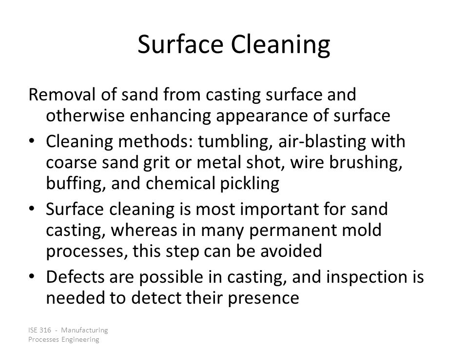 ISE 316 - Manufacturing Processes Engineering Surface Cleaning Removal of sand from casting surface and otherwise enhancing appearance of surface Clea