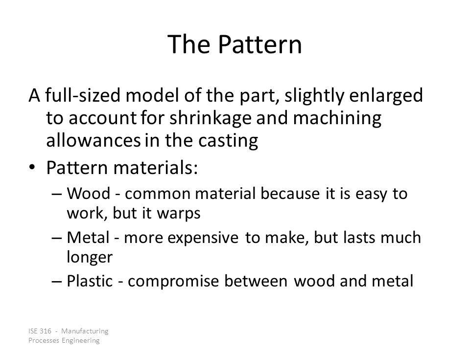 ISE 316 - Manufacturing Processes Engineering The Pattern A full ‑ sized model of the part, slightly enlarged to account for shrinkage and machining allowances in the casting Pattern materials: – Wood - common material because it is easy to work, but it warps – Metal - more expensive to make, but lasts much longer – Plastic - compromise between wood and metal
