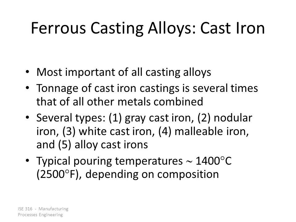 ISE 316 - Manufacturing Processes Engineering Ferrous Casting Alloys: Cast Iron Most important of all casting alloys Tonnage of cast iron castings is