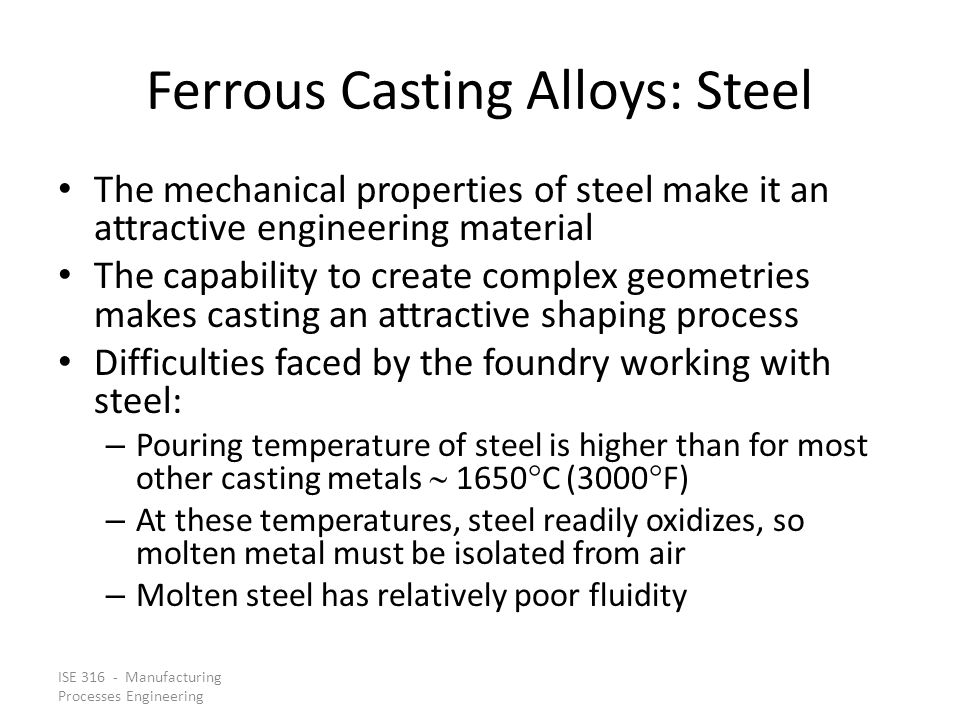 ISE 316 - Manufacturing Processes Engineering Ferrous Casting Alloys: Steel The mechanical properties of steel make it an attractive engineering mater