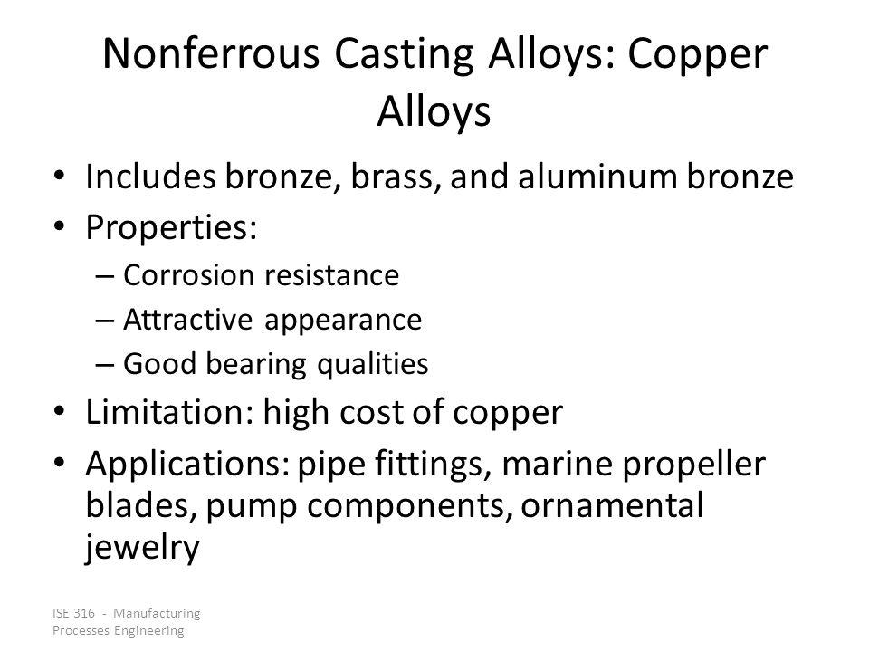 ISE 316 - Manufacturing Processes Engineering Nonferrous Casting Alloys: Copper Alloys Includes bronze, brass, and aluminum bronze Properties: – Corro