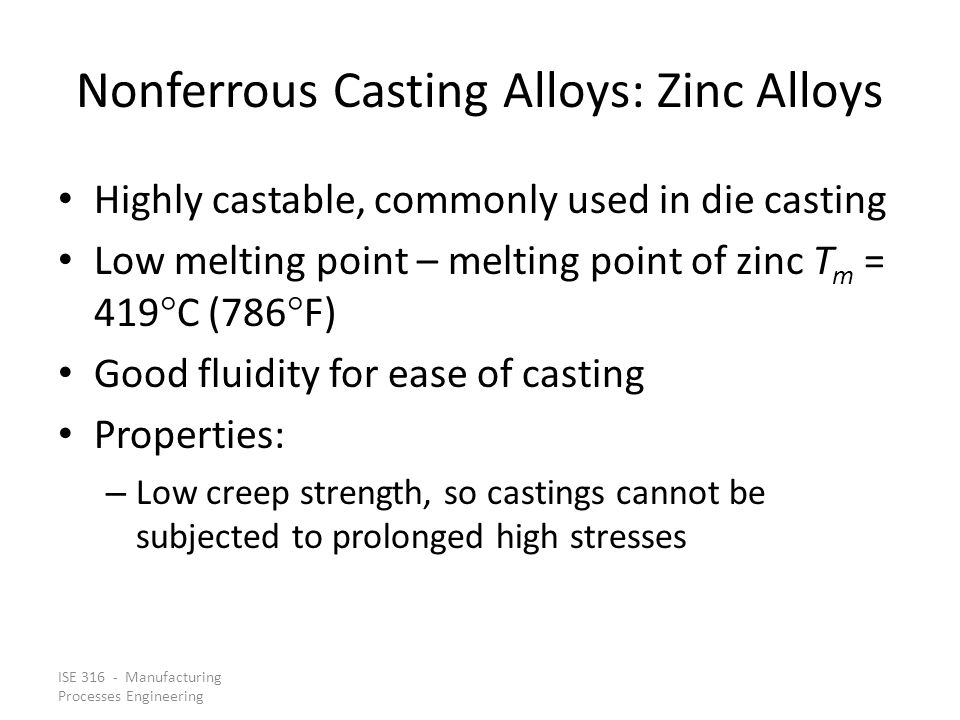 ISE 316 - Manufacturing Processes Engineering Nonferrous Casting Alloys: Zinc Alloys Highly castable, commonly used in die casting Low melting point – melting point of zinc T m = 419  C (786  F) Good fluidity for ease of casting Properties: – Low creep strength, so castings cannot be subjected to prolonged high stresses