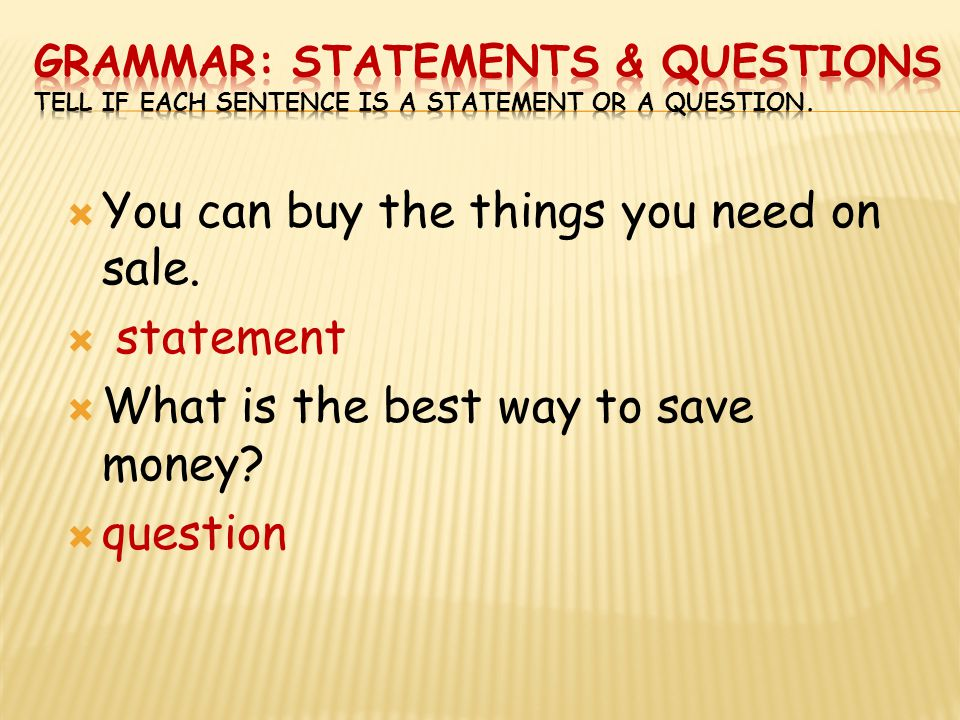  You can buy the things you need on sale.  statement  What is the best way to save money?  question