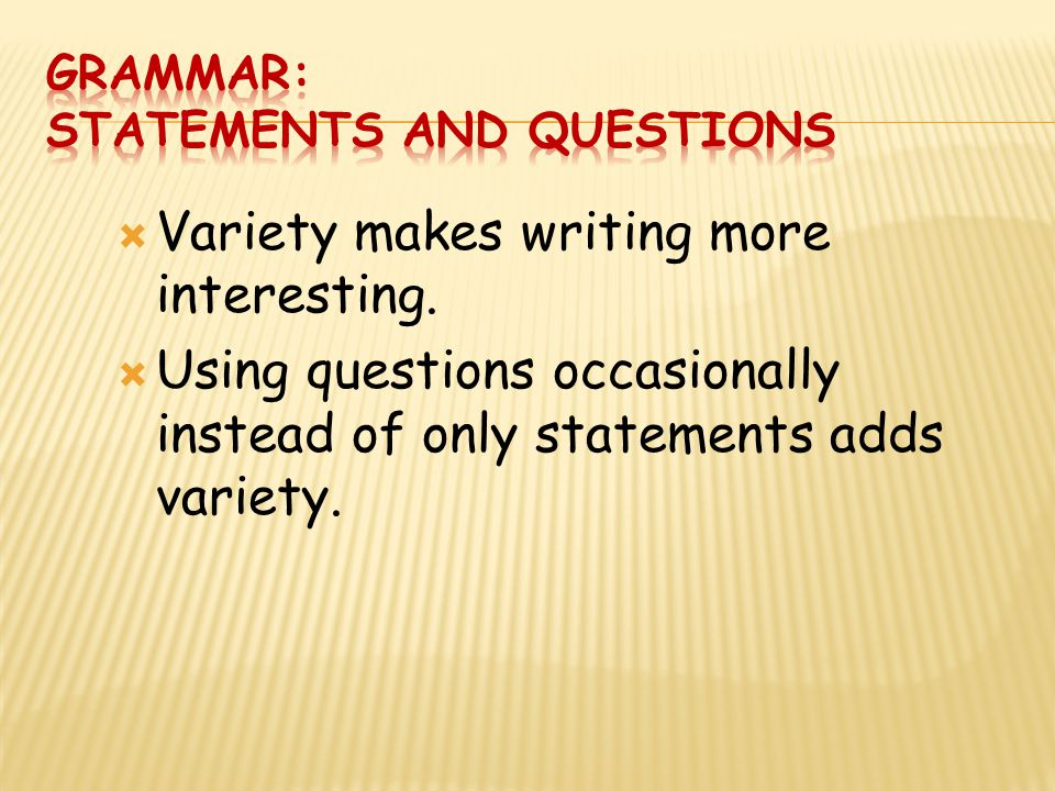  Variety makes writing more interesting.  Using questions occasionally instead of only statements adds variety.