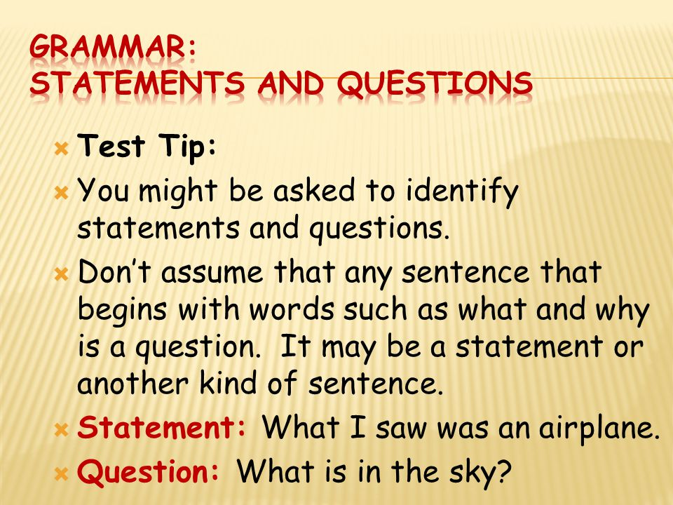  Test Tip:  You might be asked to identify statements and questions.  Don't assume that any sentence that begins with words such as what and why is