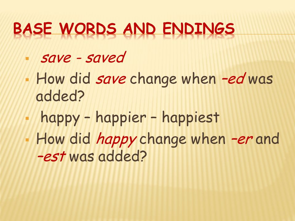  save - saved  How did save change when –ed was added?  happy – happier – happiest  How did happy change when –er and –est was added?
