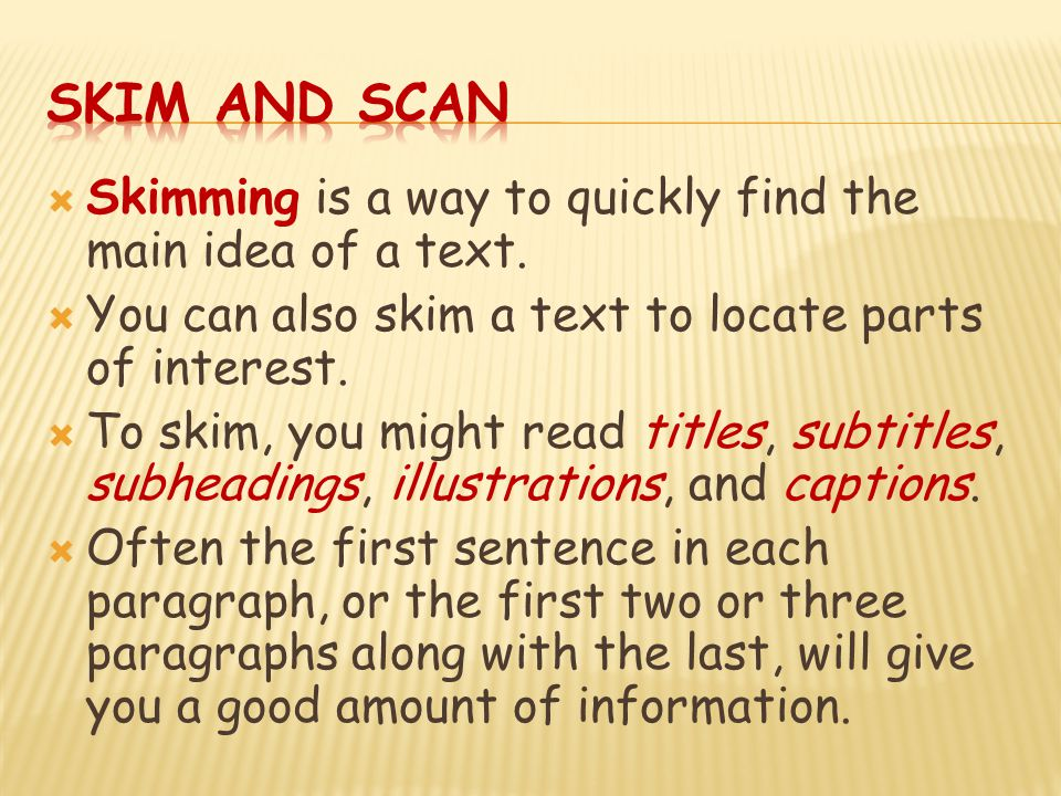  Skimming is a way to quickly find the main idea of a text.  You can also skim a text to locate parts of interest.  To skim, you might read titles,