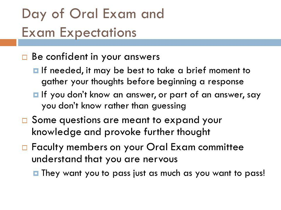 Day of Oral Exam and Exam Expectations  Be confident in your answers  If needed, it may be best to take a brief moment to gather your thoughts before beginning a response  If you don't know an answer, or part of an answer, say you don't know rather than guessing  Some questions are meant to expand your knowledge and provoke further thought  Faculty members on your Oral Exam committee understand that you are nervous  They want you to pass just as much as you want to pass!