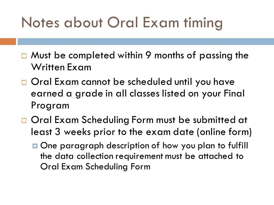 Notes about Oral Exam timing  Must be completed within 9 months of passing the Written Exam  Oral Exam cannot be scheduled until you have earned a grade in all classes listed on your Final Program  Oral Exam Scheduling Form must be submitted at least 3 weeks prior to the exam date (online form)  One paragraph description of how you plan to fulfill the data collection requirement must be attached to Oral Exam Scheduling Form
