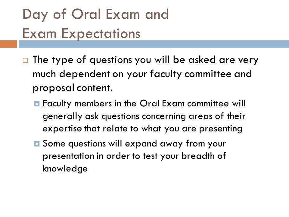 Day of Oral Exam and Exam Expectations  The type of questions you will be asked are very much dependent on your faculty committee and proposal content.