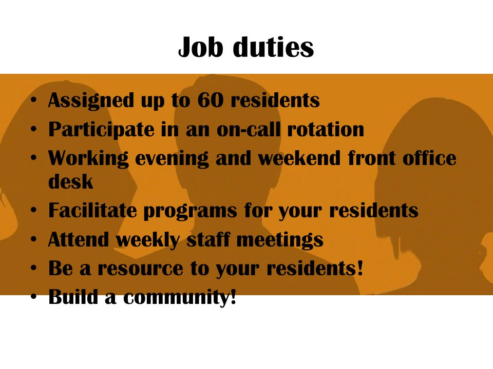 Job duties Assigned up to 60 residents Participate in an on-call rotation Working evening and weekend front office desk Facilitate programs for your r