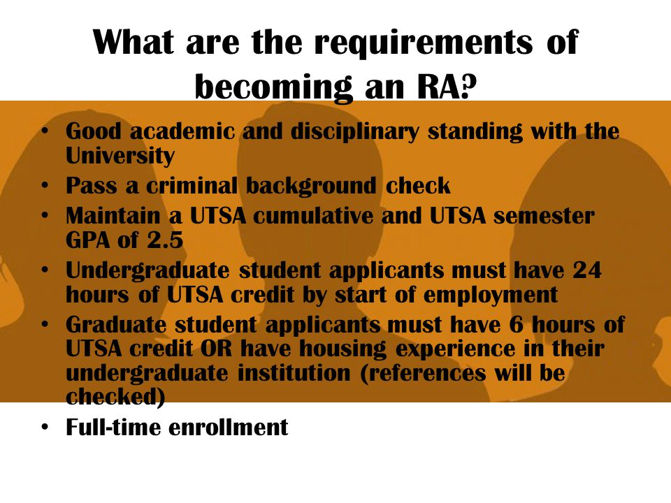 What are the requirements of becoming an RA? Good academic and disciplinary standing with the University Pass a criminal background check Maintain a U