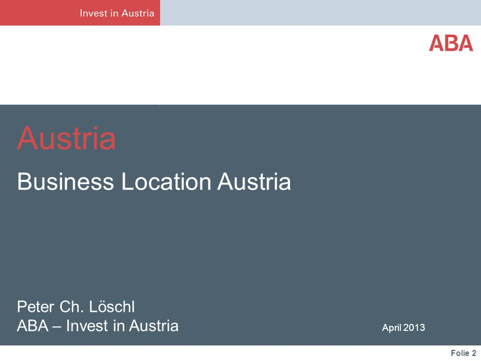 Folie 2 Peter Ch. Löschl ABA – Invest in Austria April 2013 Austria Business Location Austria