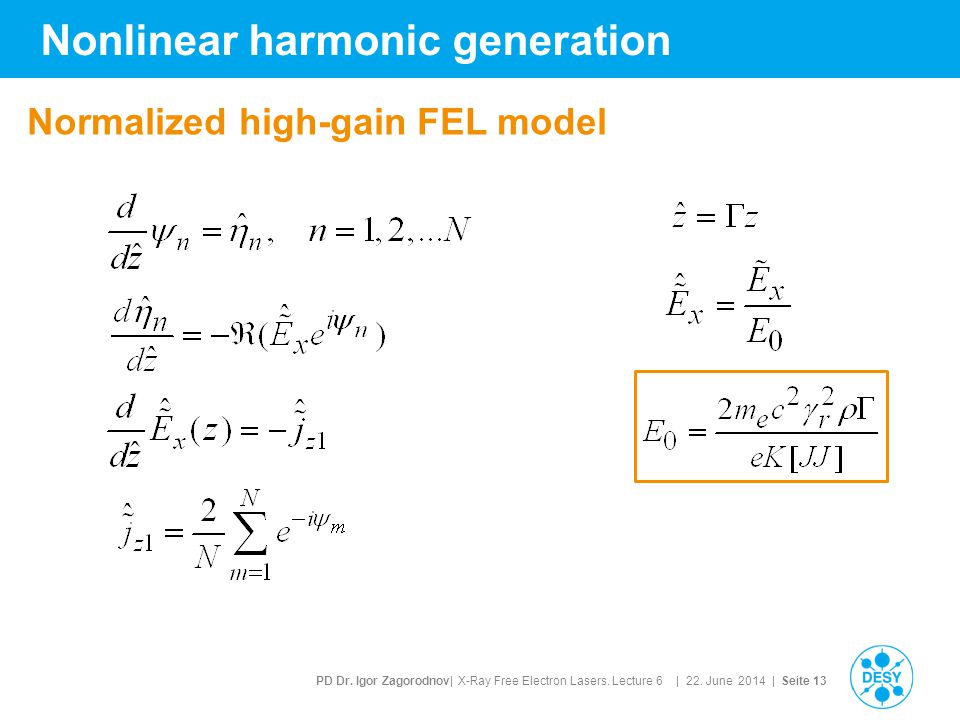 PD Dr. Igor Zagorodnov| X-Ray Free Electron Lasers. Lecture 6 | 22. June 2014 | Seite 13 Nonlinear harmonic generation Normalized high-gain FEL model