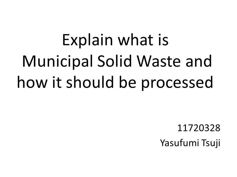 Explain what is Municipal Solid Waste and how it should be processed 11720328 Yasufumi Tsuji