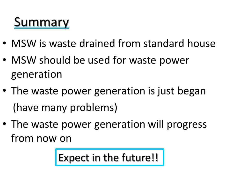 Summary MSW is waste drained from standard house MSW should be used for waste power generation The waste power generation is just began (have many pro