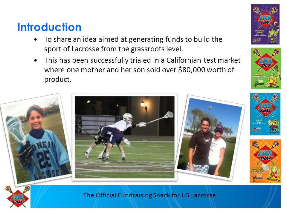 The Official Fundraising Snack for US Lacrosse Introduction To share an idea aimed at generating funds to build the sport of Lacrosse from the grassro