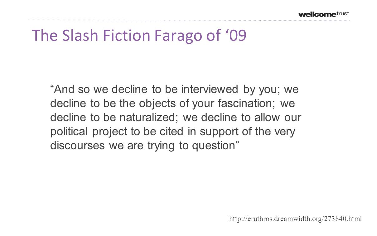 The Slash Fiction Farago of '09 And so we decline to be interviewed by you; we decline to be the objects of your fascination; we decline to be naturalized; we decline to allow our political project to be cited in support of the very discourses we are trying to question http://eruthros.dreamwidth.org/273840.html