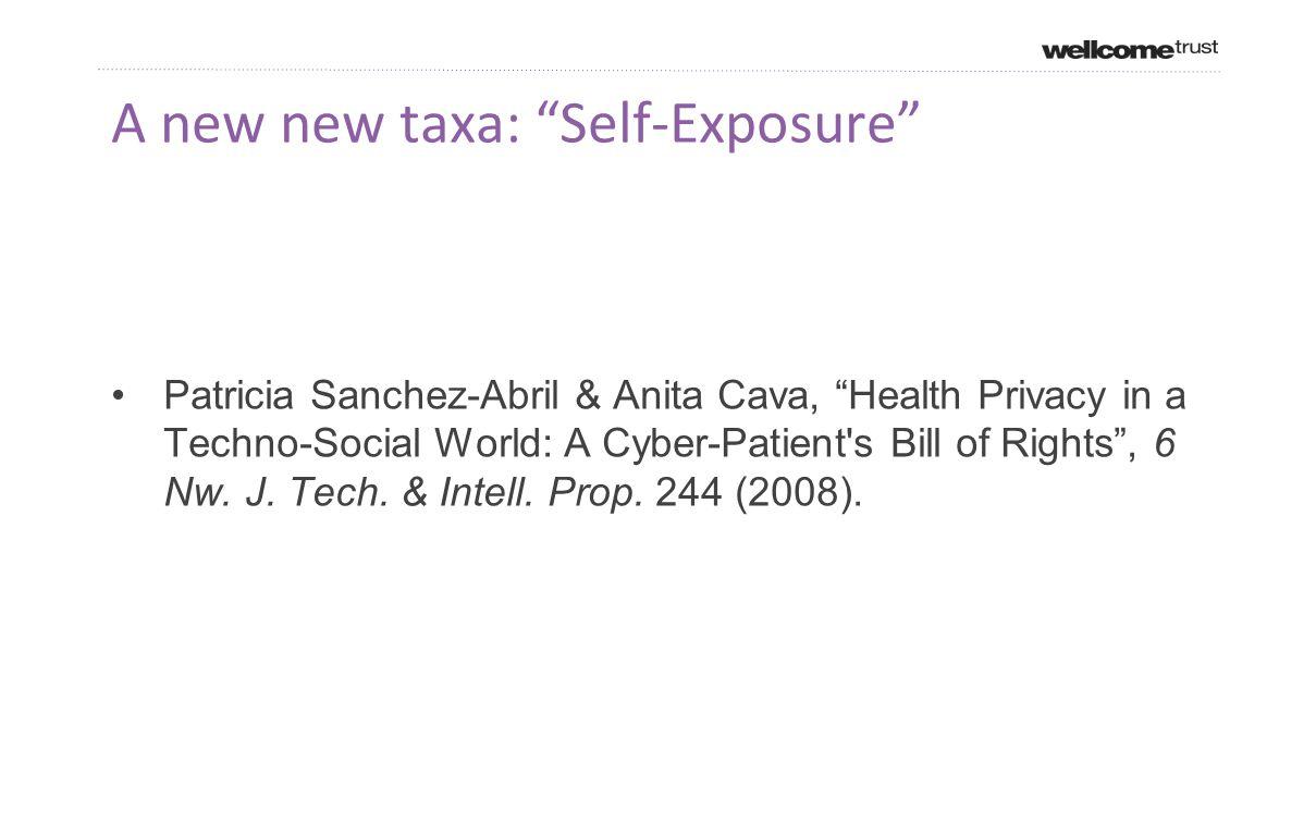 A new new taxa: Self-Exposure Patricia Sanchez-Abril & Anita Cava, Health Privacy in a Techno-Social World: A Cyber-Patient s Bill of Rights , 6 Nw.