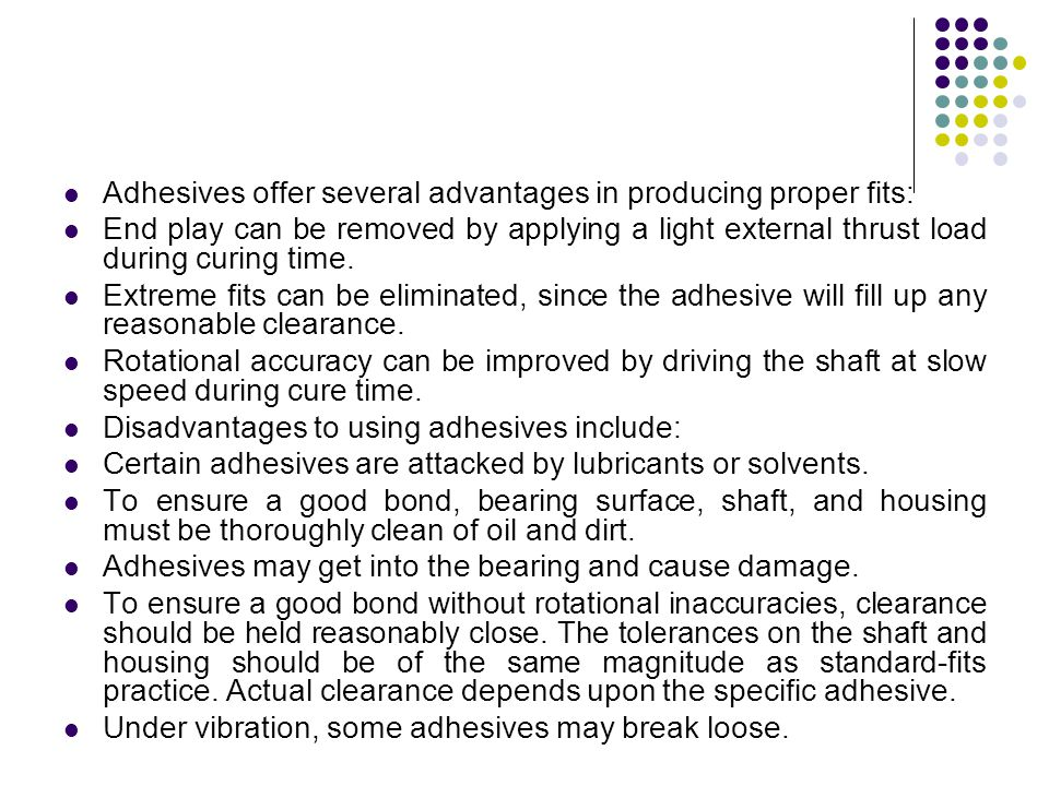 Adhesives offer several advantages in producing proper fits: End play can be removed by applying a light external thrust load during curing time. Extr