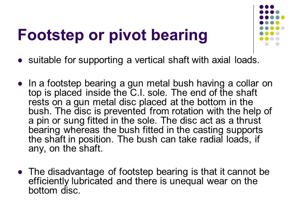 Footstep or pivot bearing suitable for supporting a vertical shaft with axial loads. In a footstep bearing a gun metal bush having a collar on top is