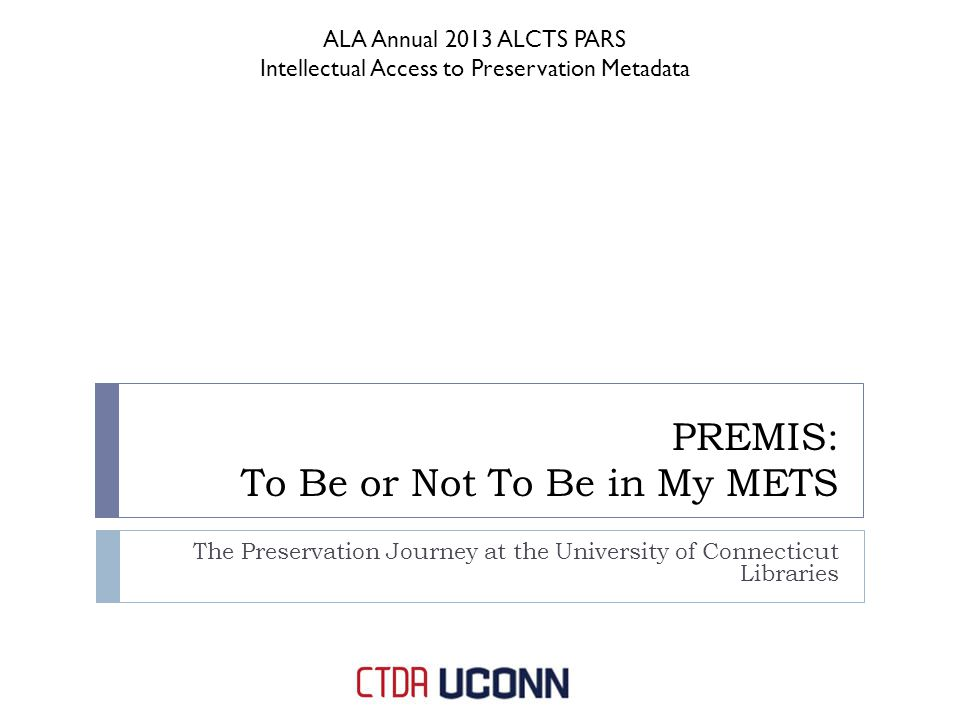 PREMIS: To Be or Not To Be in My METS The Preservation Journey at the University of Connecticut Libraries ALA Annual 2013 ALCTS PARS Intellectual Access to Preservation Metadata