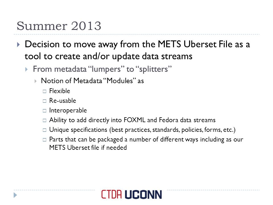 Summer 2013  Decision to move away from the METS Uberset File as a tool to create and/or update data streams  From metadata lumpers to splitters  Notion of Metadata Modules as  Flexible  Re-usable  Interoperable  Ability to add directly into FOXML and Fedora data streams  Unique specifications (best practices, standards, policies, forms, etc.)  Parts that can be packaged a number of different ways including as our METS Uberset file if needed